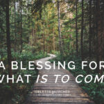 A Blessing for What is to Come