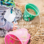 What Am I Willing To Do For Wholeness?