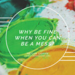 Why Be Fine When You Can Be A Mess?