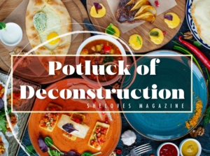 OUR THEME: POTLUCK OF DECONSTRUCTION