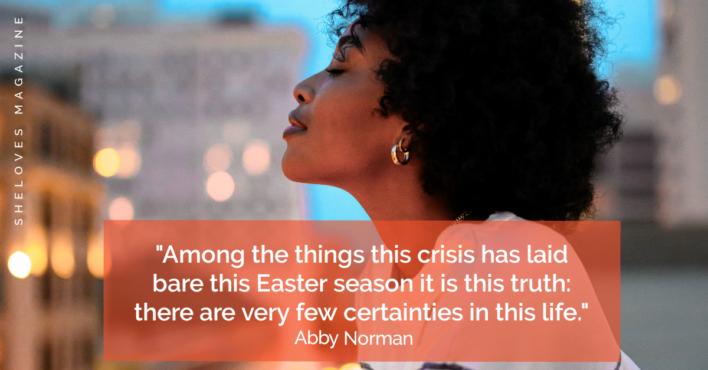 Among the things this crisis has laid bare this Easter season it is this truth: there are very few certainties in this life. - Abby Norman