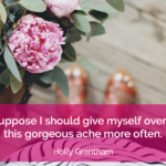 I suppose I should give myself over to this gorgeous ache more often. - Holly Grantham