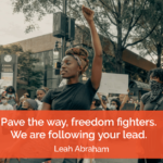 Pave the way, freedom fighters. We are following your lead. - Leah Abraham